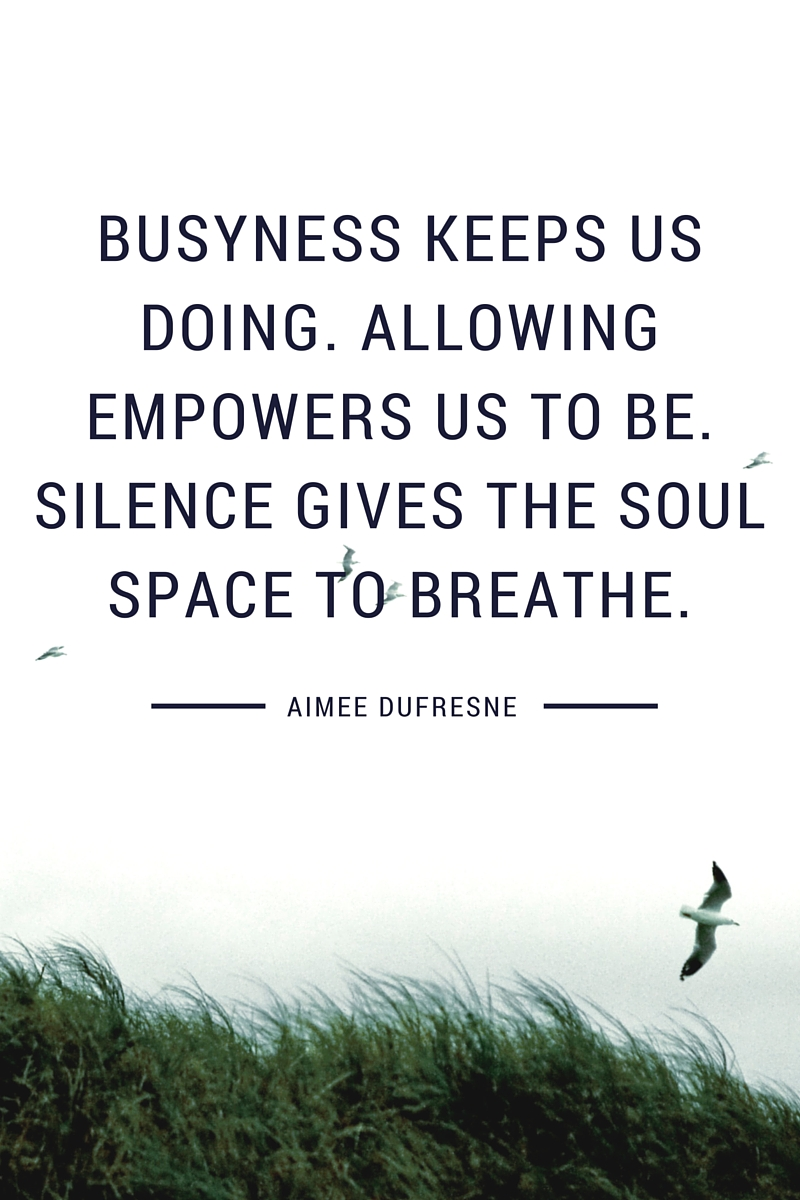 Busyness keeps us doing. Allowing empowers us to be. Silence gives the soul space to breathe.